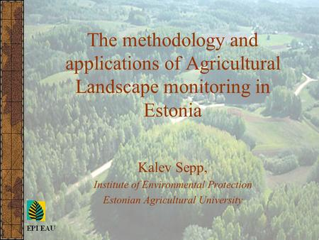 The methodology and applications of Agricultural Landscape monitoring in Estonia Kalev Sepp, Institute of Environmental Protection Estonian Agricultural.