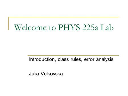 Welcome to PHYS 225a Lab Introduction, class rules, error analysis Julia Velkovska.