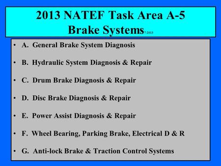 2013 NATEF Task Area A-5 Brake Systems 7-2013 A. General Brake System Diagnosis B. Hydraulic System Diagnosis & Repair C. Drum Brake Diagnosis & Repair.