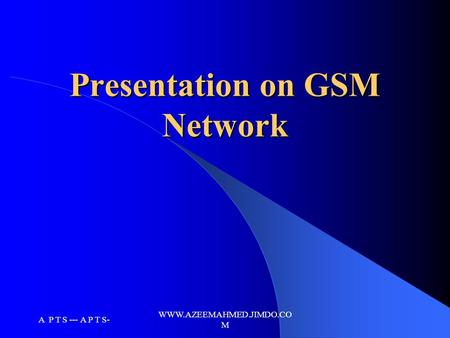 A P T S --- A P T S- WWW.AZEEMAHMED.JIMDO.CO M Presentation on GSM Network.