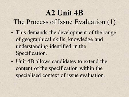 A2 Unit 4B The Process of Issue Evaluation (1) This demands the development of the range of geographical skills, knowledge and understanding identified.
