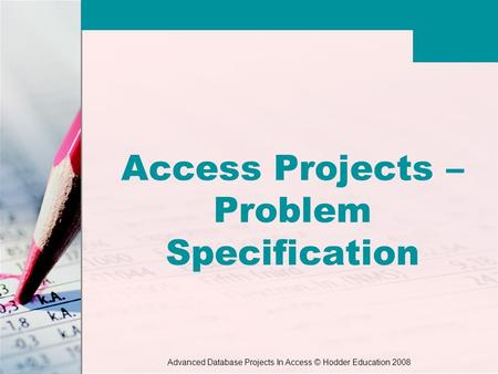 Advanced Database Projects In Access © Hodder Education 2008 Access Projects – Problem Specification.
