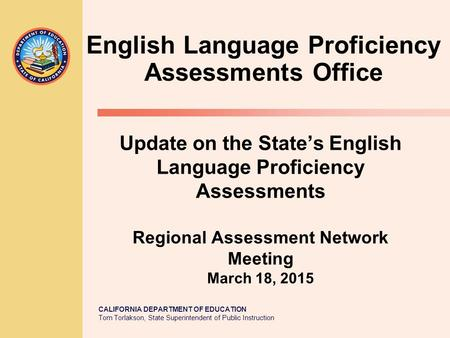CALIFORNIA DEPARTMENT OF EDUCATION Tom Torlakson, State Superintendent of Public Instruction Update on the State's English Language Proficiency Assessments.