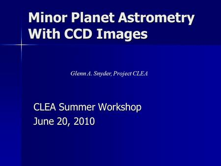 Minor Planet Astrometry With CCD Images CLEA Summer Workshop June 20, 2010 Glenn A. Snyder, Project CLEA.