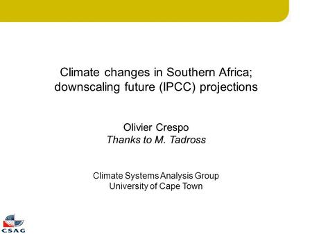 Climate changes in Southern Africa; downscaling future (IPCC) projections Olivier Crespo Thanks to M. Tadross Climate Systems Analysis Group University.