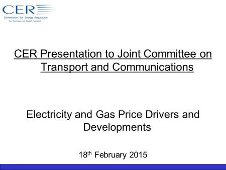 CER Presentation to Joint Committee on Transport and Communications Electricity and Gas Price Drivers and Developments 18 th February 2015.