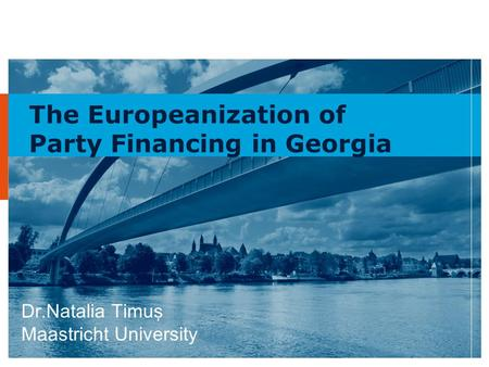 1 The Europeanization of Party Financing in Georgia Dr.Natalia Timuş Maastricht University.