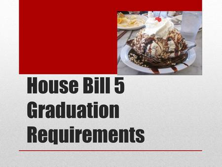 House Bill 5 Graduation Requirements. HB5 Requirements Begins with students who enter grade 9 in 2014-2015. Students entering high school prior to 2014-2015.