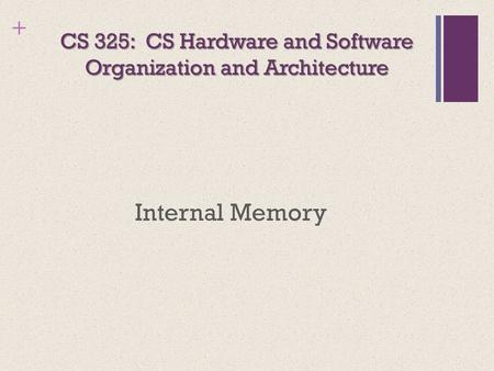 + CS 325: CS Hardware and Software Organization and Architecture Internal Memory.