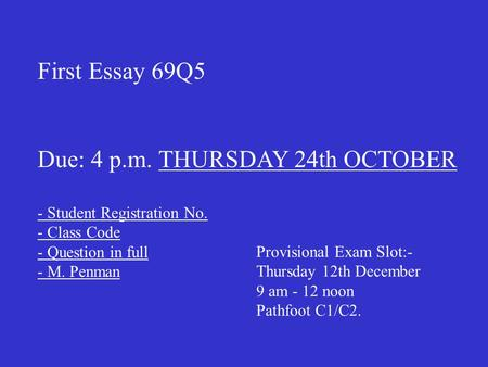 First Essay 69Q5 Due: 4 p.m. THURSDAY 24th OCTOBER - Student Registration No. - Class Code - Question in full - M. Penman Provisional Exam Slot:- Thursday.