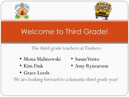 The third grade teachers at Timbers We are looking forward to a fantastic third grade year! Welcome to Third Grade! Mona Malinowski Kim Fink Grace Leeds.