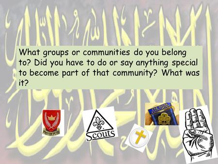 What groups or communities do you belong to? Did you have to do or say anything special to become part of that community? What was it?