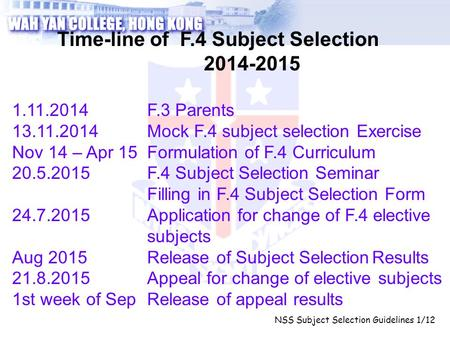 NSS Subject Selection Guidelines 1/12 Time-line of F.4 Subject Selection 2014-2015 1.11.2014F.3 Parents 13.11.2014Mock F.4 subject selection Exercise Nov.