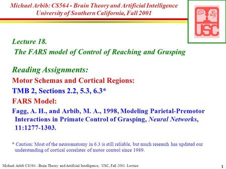 Michael Arbib CS564 - Brain Theory and <strong>Artificial</strong> <strong>Intelligence</strong>, USC, Fall 2001. Lecture 1 Michael Arbib: CS564 - Brain Theory and <strong>Artificial</strong> <strong>Intelligence</strong>.