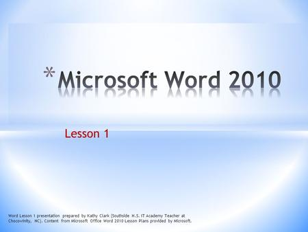 Microsoft Word 2010 Lesson 1 Word Lesson 1 presentation prepared by Kathy Clark (Southside H.S. IT Academy Teacher at Chocowinity, NC). Content from Microsoft.