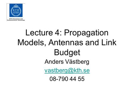 Lecture 4: Propagation Models, Antennas and Link Budget Anders Västberg 08-790 44 55.