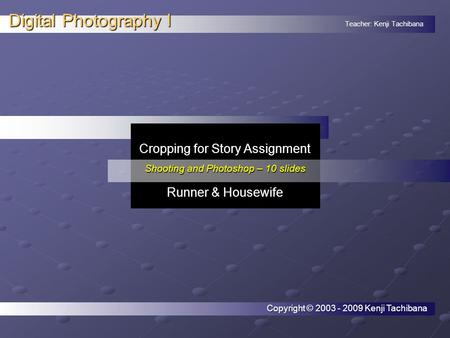 Teacher: Kenji Tachibana Digital Photography I. Cropping for Story Assignment Shooting and Photoshop – 10 slides Runner & Housewife Copyright © 2003 -