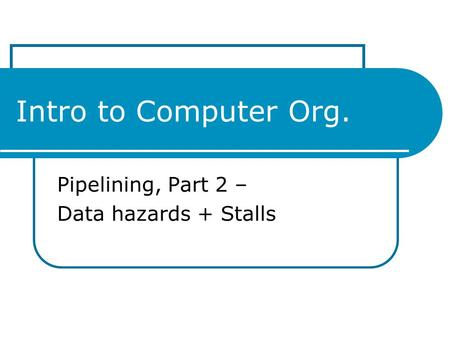 Intro to Computer Org. Pipelining, Part 2 – Data hazards + Stalls.