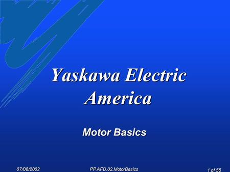 07/08/2002 PP.AFD.02.MotorBasics 1 of 55 Yaskawa Electric America Motor Basics.