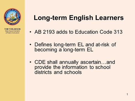 TOM TORLAKSON State Superintendent of Public Instruction 1 Long-term English Learners AB 2193 adds to Education Code 313 Defines long-term EL and at-risk.