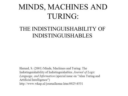 MINDS, MACHINES AND TURING: THE INDISTINGUISHABILITY OF INDISTINGUISHABLES Harnad, S. (2001) Minds, Machines and Turing: The Indistinguishability of Indistinguishables.