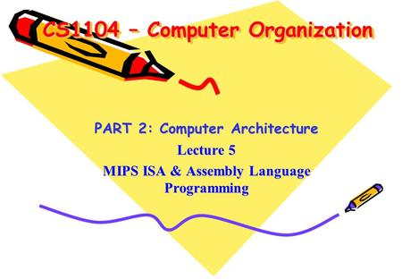 CS1104 – Computer Organization PART 2: Computer Architecture Lecture 5 MIPS ISA & Assembly Language Programming.