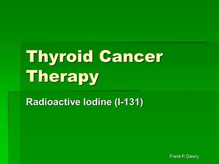 Frank P. Dawry Thyroid Cancer Therapy Radioactive Iodine (I-131)