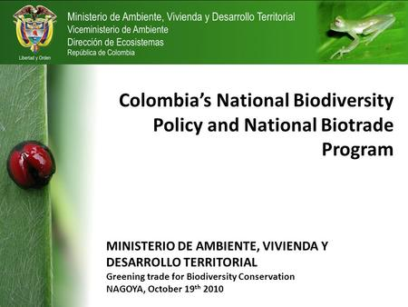 Colombia's National Biodiversity Policy and National Biotrade Program MINISTERIO DE AMBIENTE, VIVIENDA Y DESARROLLO TERRITORIAL Greening trade for Biodiversity.