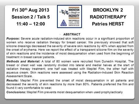 BROOKLYN 2 RADIOTHERAPY Patries HERST Fri 30 th Aug 2013 Session 2 / Talk 5 11:40 – 12:00 ABSTRACT Purpose: Severe acute radiation-induced skin reactions.