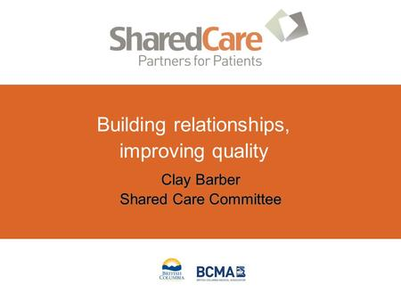 Clay Barber Shared Care Committee Clay Barber Shared Care Committee Building relationships, improving quality.