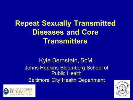 Repeat Sexually Transmitted Diseases and Core Transmitters Kyle Bernstein, ScM. Johns Hopkins Bloomberg School of Public Health Baltimore City Health Department.