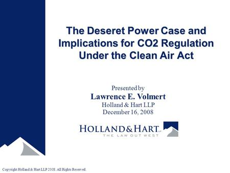 Copyright Holland & Hart LLP 2008. All Rights Reserved. The Deseret Power Case and Implications for CO2 Regulation Under the Clean Air Act Presented by.