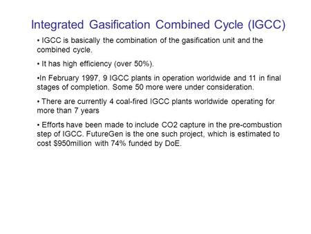 Integrated Gasification Combined Cycle (IGCC) IGCC is basically the combination of the gasification unit and the combined cycle. It has high efficiency.
