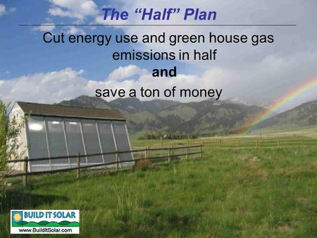 "The ""Half"" Plan Cut energy use and green house gas emissions in half and save a ton of money."