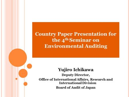 Country Paper Presentation for the 4 th Seminar on Environmental Auditing Yujiro Ichikawa Deputy Director, Office of International Affairs, Research and.