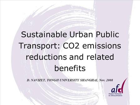 Sustainable Urban Public Transport: CO2 emissions reductions and related benefits D. NAVIZET, TONGJI UNIVERSITY SHANGHAI, Nov. 2008.