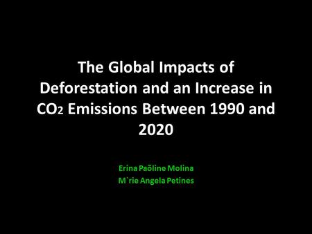The Global Impacts of Deforestation and an Increase in CO 2 Emissions Between 1990 and 2020 Erina Paõline Molina M`rie Angela Petines.
