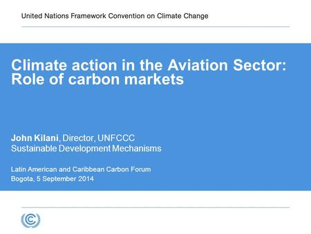 Climate action in the Aviation Sector: Role of carbon markets John Kilani, Director, UNFCCC Sustainable Development Mechanisms Latin American and Caribbean.