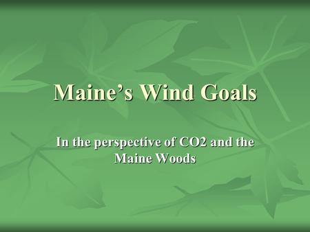 Maine's Wind Goals In the perspective of CO2 and the Maine Woods.