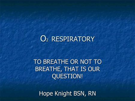 O 2 RESPIRATORY TO BREATHE OR NOT TO BREATHE, THAT IS OUR QUESTION! Hope Knight BSN, RN.