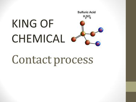 Contact process KING OF CHEMICAL. What is it It is the method to produce high concentration of sulfuric acid for industrial needs.