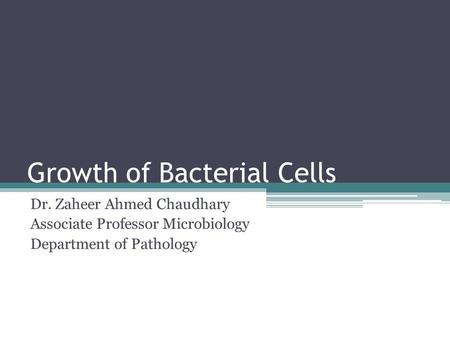 Growth of Bacterial Cells Dr. Zaheer Ahmed Chaudhary Associate Professor Microbiology Department of Pathology.
