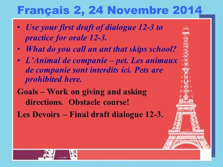 Français 2, 24 Novembre 2014 Use your first draft of dialogue 12-3 to practice for orale 12-3. What do you call an ant that skips school? L'Animal de companie.