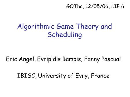 Algorithmic Game Theory and Scheduling Eric Angel, Evripidis Bampis, Fanny Pascual IBISC, University of Evry, France GOTha, 12/05/06, LIP 6.