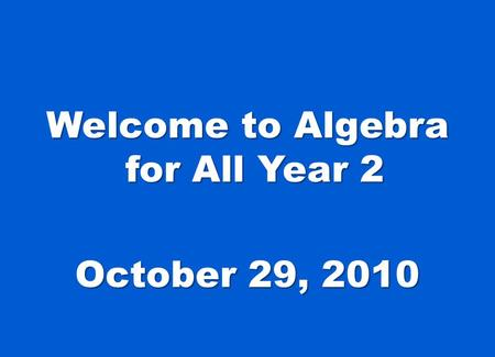 Welcome to Algebra for All Year 2 October 29, 2010.