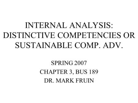 INTERNAL ANALYSIS: DISTINCTIVE COMPETENCIES OR SUSTAINABLE COMP. ADV. SPRING 2007 CHAPTER 3, BUS 189 DR. MARK FRUIN.