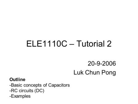 ELE1110C – Tutorial 2 20-9-2006 Luk Chun Pong Outline -Basic concepts of Capacitors -RC circuits (DC) -Examples.