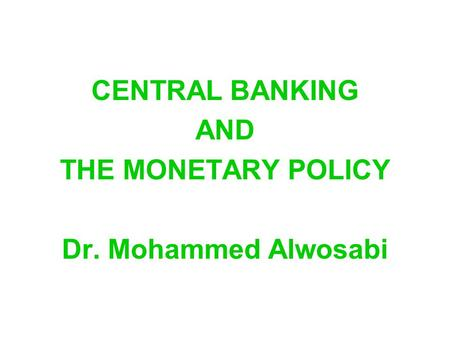 CENTRAL BANKING AND THE MONETARY POLICY Dr. Mohammed Alwosabi.