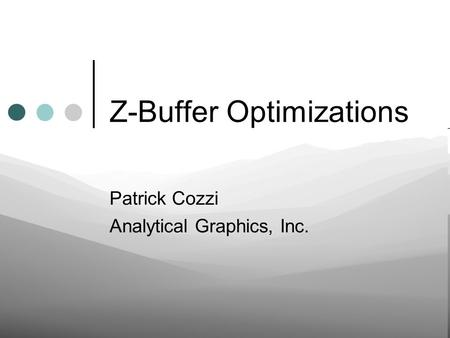 Z-Buffer Optimizations Patrick Cozzi Analytical Graphics, Inc.