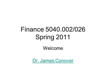 Finance 5040.002/026 Spring 2011 Welcome Dr. James Conover.